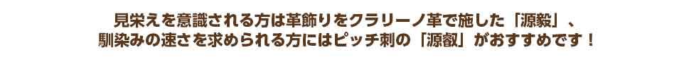 見栄えを意識される方は革飾りをクラリーノ革で施した「源毅」、 馴染みの速さを求められる方にはピッチ刺の「源叡」がおすすめです!