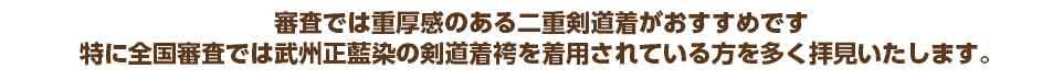 審査では重厚感のある二重剣道着がおすすめです特に全国審査では武州正藍染の剣道着袴を着用されている方を多く拝見いたします。