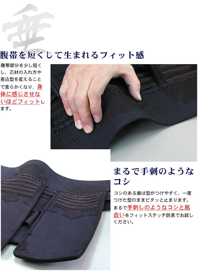 腹帯を短くして生まれるフィット感 腹帯部分を少し短くし、心材の入れ方や刺し込み方を変えることで柔らかくなり身体に感じさせないほどフィットします。まるで手刺しのようなコシ コシのある垂は型が着けやすく、一度つけた型のままピタッと止まります。まるで手刺しのようなコシと風合いをフィットステッチ防具でお試しください。